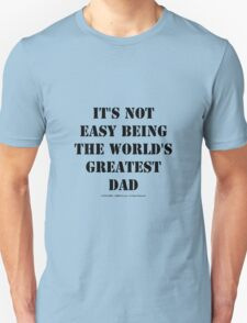 It's Not Easy Being The World's Greatest Dad - Black Text Unisex T-Shirt