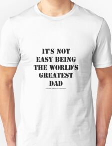 It's Not Easy Being The World's Greatest Dad - Black Text T-Shirt