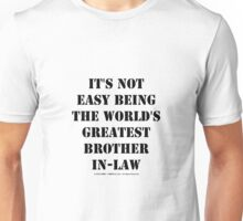 It's Not Easy Being The World's Greatest Brother-In-Law - Black Text Unisex T-Shirt