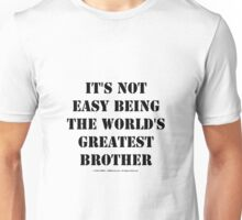 It's Not Easy Being The World's Greatest Brother - Black Text Unisex T-Shirt