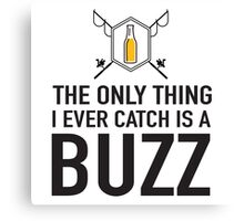The only thing I ever catch is a buzz Canvas Print