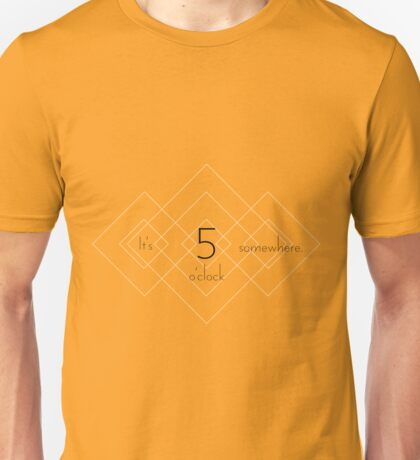 It's 5 o'clock somewhere. Unisex T-Shirt