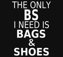 The Only BS I Need Is Bags & Shoes by coolfuntees