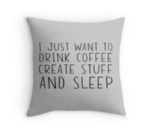 I just want to drink coffee, create stuff and sleep Throw Pillow