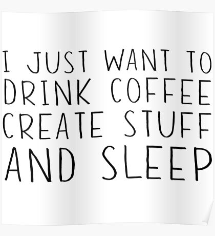 I just want to drink coffee, create stuff and sleep Poster