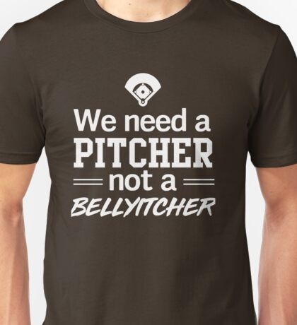 We need a pitcher not a belly itcher Unisex T-Shirt