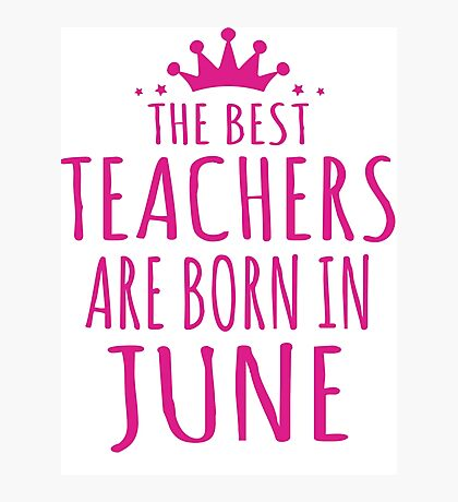 THE BEST TEACHERS ARE BORN IN JUNE Photographic Print