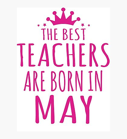 THE BEST TEACHERS ARE BORN IN MAY Photographic Print