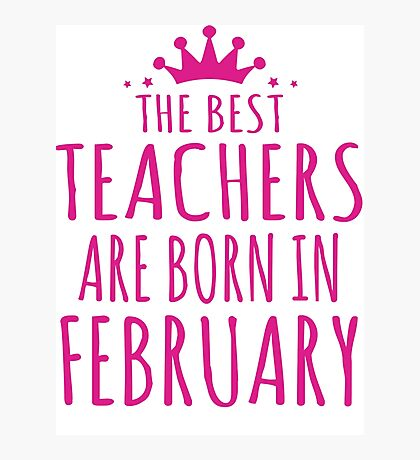 THE BEST TEACHERS ARE BORN IN FEBRUARY Photographic Print