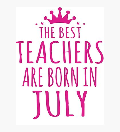 THE BEST TEACHERS ARE BORN IN JULY Photographic Print