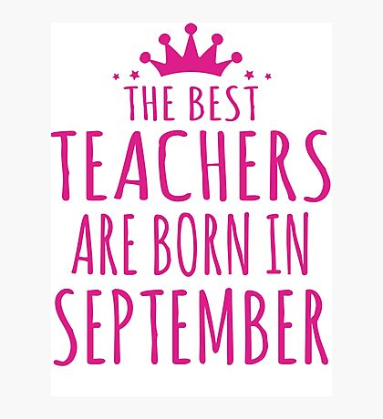THE BEST TEACHERS ARE BORN IN SEPTEMBER Photographic Print