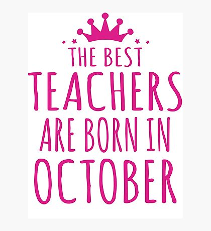 THE BEST TEACHERS ARE BORN IN OCTOBER Photographic Print