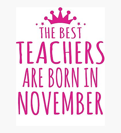 THE BEST TEACHERS ARE BORN IN NOVEMBER Photographic Print