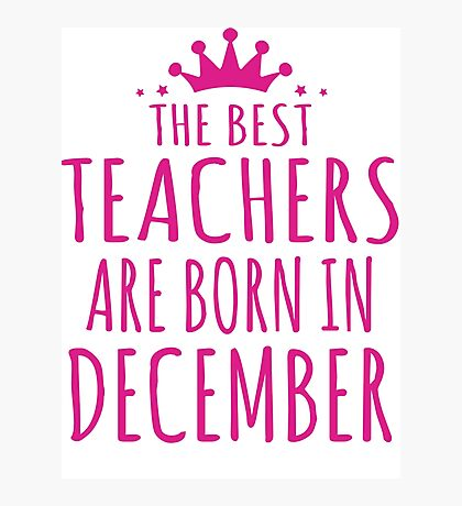 THE BEST TEACHERS ARE BORN IN DECEMBER Photographic Print
