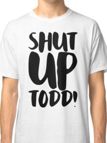 Shut Up Todd! Classic T-Shirt