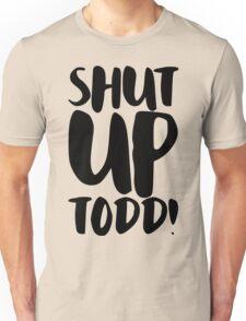 Shut Up Todd! Unisex T-Shirt