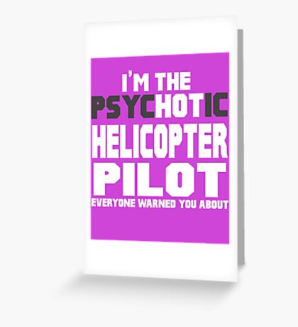 I'm The Psychotic (Hot) Helicopter Pilot Greeting Card