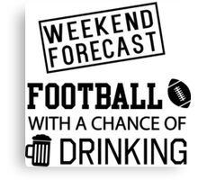 Weekend Forecast. Football with a chance of drinking Canvas Print