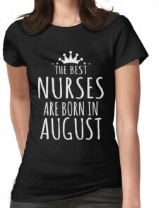 THE BEST NURSE ARE BORN IN AUGUST Womens Fitted T-Shirt