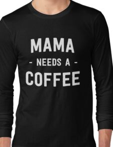 Mama needs a coffee Long Sleeve T-Shirt