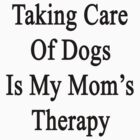Taking Care Of Dogs Is My Mom's Therapy  by supernova23