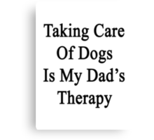 Taking Care Of Dogs Is My Dad's Therapy  Canvas Print