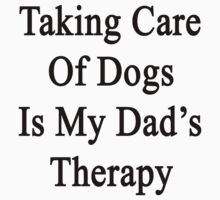 Taking Care Of Dogs Is My Dad's Therapy  by supernova23