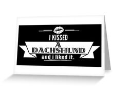I Kissed A Dachshund And I Liked It Greeting Card