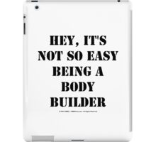 Hey, It's Not So Easy Being A Bodybuilder - Black Text iPad Case/Skin