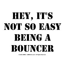 Hey, It's Not So Easy Being A Bouncer - Black Text by cmmei