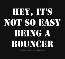 Hey, It's Not So Easy Being A Bouncer - White Text by cmmei