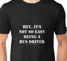 Hey, It's Not So Easy Being A Bus Driver - White Text Unisex T-Shirt