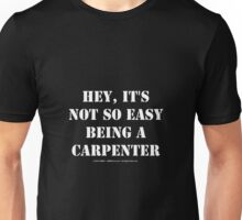 Hey, It's Not So Easy Being A Carpenter - White Text Unisex T-Shirt