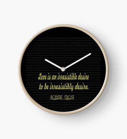 """love is an irresistible desire to be irresistibly desire."" -Robert Frost Clock"