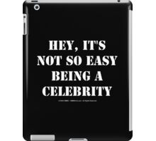 Hey, It's Not So Easy Being A Celebrity - White Text iPad Case/Skin