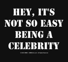 Hey, It's Not So Easy Being A Celebrity - White Text by cmmei