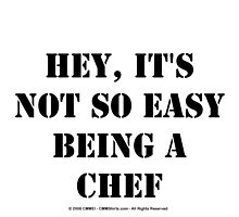 Hey, It's Not So Easy Being A Chef - Black Text by cmmei