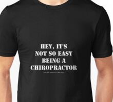 Hey, It's Not So Easy Being A Chiropractor - White Text Unisex T-Shirt