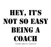 Hey, It's Not So Easy Being A Coach - Black Text by cmmei