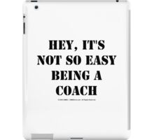 Hey, It's Not So Easy Being A Coach - Black Text iPad Case/Skin