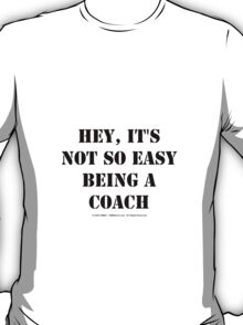Hey, It's Not So Easy Being A Coach - Black Text T-Shirt