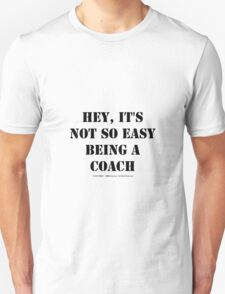 Hey, It's Not So Easy Being A Coach - Black Text Unisex T-Shirt