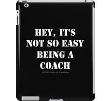 Hey, It's Not So Easy Being A Coach - White Text iPad Case/Skin