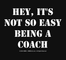 Hey, It's Not So Easy Being A Coach - White Text by cmmei
