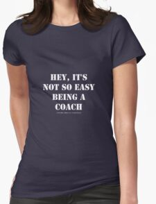 Hey, It's Not So Easy Being A Coach - White Text Womens Fitted T-Shirt