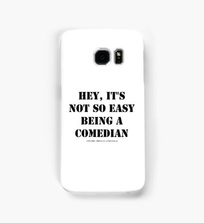 Hey, It's Not So Easy Being A Comedian - Black Text Samsung Galaxy Case/Skin
