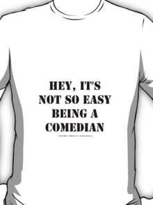 Hey, It's Not So Easy Being A Comedian - Black Text T-Shirt