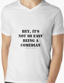 Hey, It's Not So Easy Being A Comedian - Black Text Mens V-Neck T-Shirt