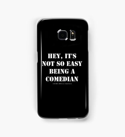 Hey, It's Not So Easy Being A Comedian - White Text Samsung Galaxy Case/Skin