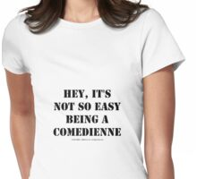Hey, It's Not So Easy Being A Comedienne - Black Text Womens Fitted T-Shirt